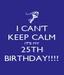 I CAN'T KEEP CALM IT'S MY 25TH BIRTHDAY!!!! - Personalised Poster A4 size