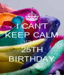 I CAN'T KEEP CALM IT'S MY 25TH BIRTHDAY - Personalised Poster A4 size