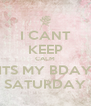 I CANT KEEP CALM ITS MY BDAY SATURDAY - Personalised Poster A4 size