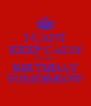 I CANT KEEP CALM ITS MY  BIRTHDAY TOMORROW - Personalised Poster A4 size
