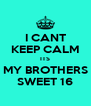 I CANT KEEP CALM ITS MY BROTHERS SWEET 16 - Personalised Poster A4 size