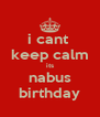 i cant  keep calm its nabus birthday - Personalised Poster A4 size