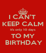 I CAN'T  KEEP CALM It's only 10 days TO MY  BIRTHDAY - Personalised Poster A4 size