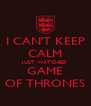 I CAN'T KEEP CALM JUST WATCHED GAME OF THRONES - Personalised Poster A4 size