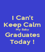 I Can't Keep Calm My Baby Graduates Today ! - Personalised Poster A4 size