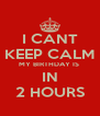 I CANT KEEP CALM MY BIRTHDAY IS  IN 2 HOURS - Personalised Poster A4 size