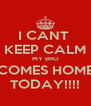 I CANT  KEEP CALM MY BRO COMES HOME TODAY!!!! - Personalised Poster A4 size