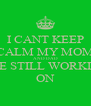 I CANT KEEP CALM MY MOM AND DAD ARE STILL WORKING ON - Personalised Poster A4 size