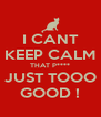 I CANT KEEP CALM THAT P**** JUST TOOO GOOD ! - Personalised Poster A4 size