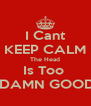 I Cant KEEP CALM The Head Is Too   DAMN GOOD - Personalised Poster A4 size