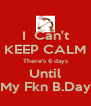 I  Can't KEEP CALM There's 6 days Until My Fkn B.Day - Personalised Poster A4 size