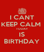 I CANT KEEP CALM  TODAY IS BIRTHDAY - Personalised Poster A4 size