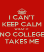 I CAN'T KEEP CALM WHAT IF  NO COLLEGE TAKES ME - Personalised Poster A4 size