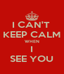 I CAN'T  KEEP CALM WHEN I SEE YOU - Personalised Poster A4 size