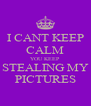 I CANT KEEP CALM YOU KEEP STEALING MY PICTURES - Personalised Poster A4 size