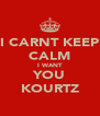 I CARNT KEEP CALM I WANT YOU ♥KOURTZ♥ - Personalised Poster A4 size