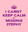 I CARNT  KEEP CALM IM MISSING STEPHY - Personalised Poster A4 size