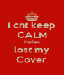 I cnt keep CALM Mariam lost my Cover - Personalised Poster A4 size