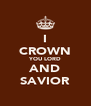 I CROWN YOU LORD AND SAVIOR - Personalised Poster A4 size