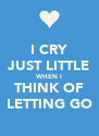I CRY JUST LITTLE WHEN I THINK OF LETTING GO - Personalised Poster A4 size