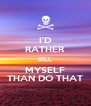 I'D RATHER KILL MYSELF THAN DO THAT - Personalised Poster A4 size