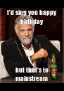 I'd sing you happy birthday but that's to mainstream - Personalised Poster A4 size