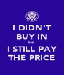 I DIDN'T BUY IN but I STILL PAY THE PRICE - Personalised Poster A4 size
