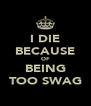 I DIE BECAUSE OF BEING TOO SWAG - Personalised Poster A4 size