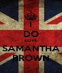 I DO LOVE SAMANTHA BROWN - Personalised Poster A4 size