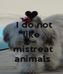 I do not   like    that   mistreat   animals  - Personalised Poster A4 size