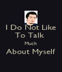 I Do Not Like To Talk  Much About Myself  - Personalised Poster A4 size
