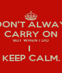 I DON'T ALWAYS CARRY ON BUT WHEN I DO I  KEEP CALM. - Personalised Poster A4 size