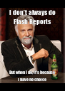 I don't always do Flash Reports But when I do, it's because I have no choice - Personalised Poster A4 size