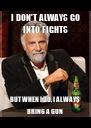 I DON'T ALWAYS GO INTO FIGHTS BUT WHEN I DO, I ALWAYS BRING A GUN - Personalised Poster A4 size