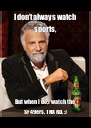 I don't always watch sports, But when I do,I watch the SF 49ers. TNX RD. :) - Personalised Poster A4 size