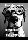 I don't always wear my glasses but when I do, I look awesome - Personalised Poster A4 size