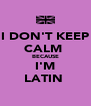 I DON'T KEEP CALM  BECAUSE I'M LATIN  - Personalised Poster A4 size