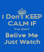 I Don't KEEP CALM IF You Don't Belive Me Just Watch - Personalised Poster A4 size
