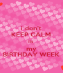 i don't KEEP CALM its  my BIRTHDAY WEEK - Personalised Poster A4 size