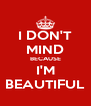 I DON'T MIND BECAUSE I'M BEAUTIFUL - Personalised Poster A4 size