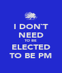 I DON`T NEED TO BE ELECTED TO BE PM - Personalised Poster A4 size
