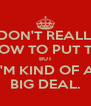 I DON'T REALLY KNOW TO PUT THIS BUT i'M KIND OF A BIG DEAL. - Personalised Poster A4 size