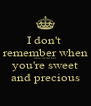 I don't  remember when when we met but  you're sweet and precious - Personalised Poster A4 size