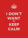 I DON`T WANT TO KEEP CALM - Personalised Poster A4 size