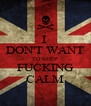 I  DON'T WANT TO KEEP FUCKING CALM - Personalised Poster A4 size