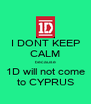 I DONT KEEP CALM because 1D will not come to CYPRUS - Personalised Poster A4 size