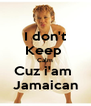 I don't Keep  Calm Cuz i'am  Jamaican - Personalised Poster A4 size