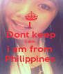 I  Dont keep calm   i am from  Philippines  - Personalised Poster A4 size