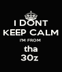 I DONT KEEP CALM I'M FROM  tha 30z  - Personalised Poster A4 size