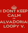I DONT KEEP CALM I'M SALVADORIAN LOOPY V. - Personalised Poster A4 size